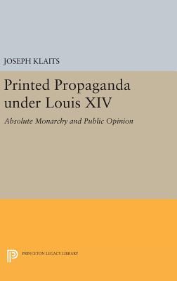 Printed Propaganda Under Louis XIV: Absolute Monarchy and Public Opinion (Princeton Legacy Library #1428) Cover Image