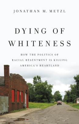 Dying of Whiteness: How the Politics of Racial Resentment Is Killing America's Heartland Cover Image