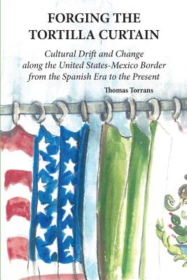 Forging the Tortilla Curtain: Cultural Drift and Change Along the United States-Mexico Border from the Spanish Conquest to the Present Cover Image