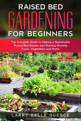 Raised Bed Gardening for Beginners: The Complete Guide to Making a Sustainable Raised Bed Garden and Starting Growing Fruits, Vegetables and Herbs Cover Image