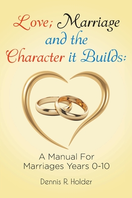 Love; Marriage and the Character it Builds: A manual for marriages years 0-10 cover
