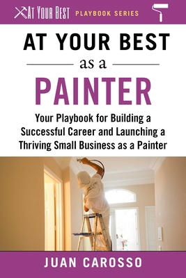 At Your Best as a Painter: Your Playbook for Building a Great Career and Launching a Thriving Small Business as a Painter (At Your Best Playbooks) Cover Image