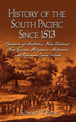 History of the South Pacific Since 1513: Chronicle of Australia, New Zealand, New Guinea, Polynesia, Melanesia and Robinson Crusoe Island Cover Image