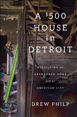 A $500 House in Detroit: Rebuilding an Abandoned Home and an American City Cover Image
