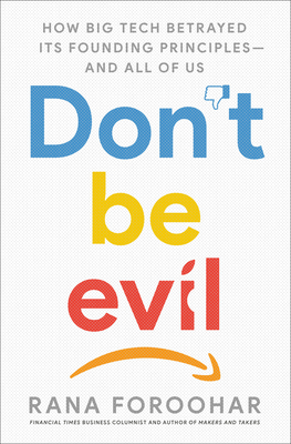 Don't Be Evil: How Big Tech Betrayed Its Founding Principles -- and All of Us Cover Image