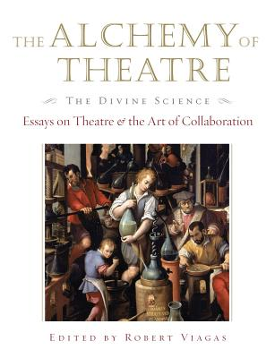 The Alchemy of Theatre, the Divine Science: Essays on Theatre and the Art of Collaboration (Applause Books) Cover Image