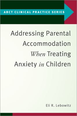Addressing Parental Accommodation When Treating Anxiety in Children (Abct Clinical Practice) Cover Image