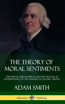 The Theory of Moral Sentiments: The Ethical, Philosophical and Psychological Underpinning of the Author's Economic Theory (Hardcover) Cover Image