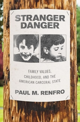 Stranger Danger: Family Values, Childhood, and the American Carceral State Cover Image