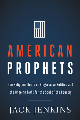 American Prophets: The Religious Roots of Progressive Politics and the Ongoing Fight for the Soul of the Country Cover Image