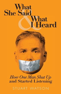 What She Said & What I Heard: How One Man Shut Up and Started Listening Cover Image