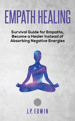Empath healing: Survival Guide for Empaths, Become a Healer Instead of Absorbing Negative Energies Cover Image