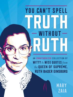 You Can't Spell Truth Without Ruth: An Unauthorized Collection of Witty & Wise Quotes from the Queen of Supreme, Ruth Bader Ginsburg Cover Image
