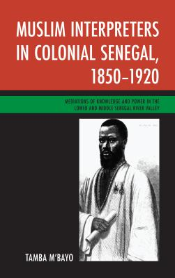 Muslim Interpreters in Colonial Senegal, 1850-1920: Mediations of Knowledge and Power in the Lower and Middle Senegal River Valley Cover Image