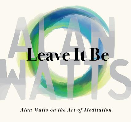 Leave It Be: Alan Watts on the Art of Meditation Cover Image