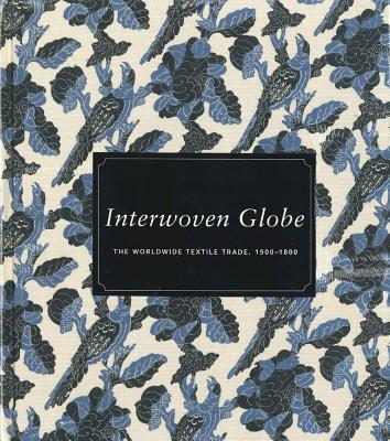 Interwoven Globe: The Worldwide Textile Trade, 1500–1800 Cover Image