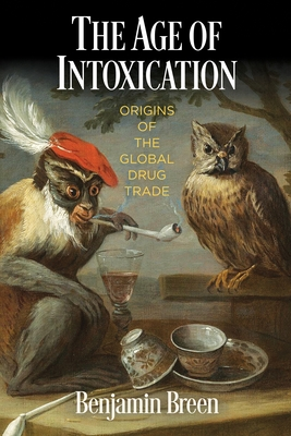 The Age of Intoxication: Origins of the Global Drug Trade (Early Modern Americas) Cover Image