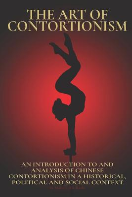 The Art of Contortionism: An Introduction to and Analysis of Chinese Contortionism in a Historical, Political and Social Context. Cover Image