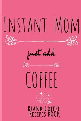 Instant Mom, Just Add Coffee Blank Coffee Recipe Book: Blank Cookbook To Write In Her Favorite Latte, Cappucino, Espresso, Frappuccino, Chai, Tea Reci Cover Image