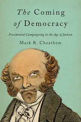 The Coming of Democracy: Presidential Campaigning in the Age of Jackson Cover Image