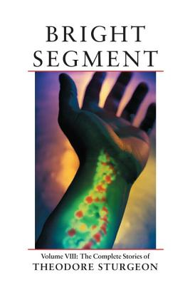 Bright Segment: Volume VIII: The Complete Stories of Theodore Sturgeon Cover Image