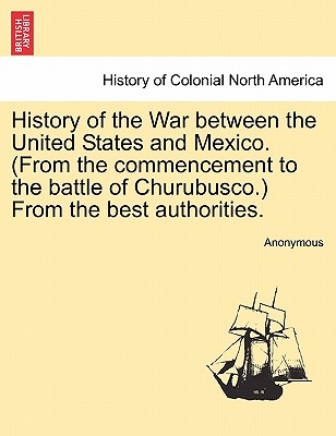 History of the War Between the United States and Mexico. (from the Commencement to the Battle of Churubusco.) from the Best Authorities. Cover Image