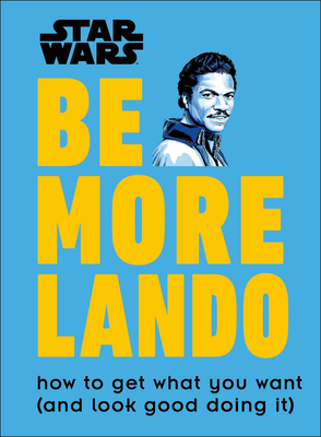 Star Wars Be More Lando: How to Get What You Want (and Look Good Doing It) Cover Image