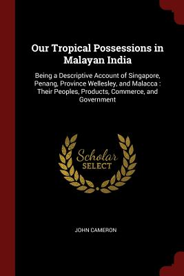 Our Tropical Possessions in Malayan India: Being a Descriptive Account of Singapore, Penang, Province Wellesley, and Malacca: Their Peoples, Products, Cover Image