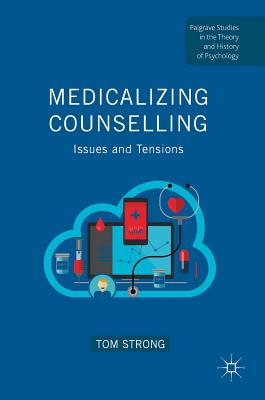 Medicalizing Counselling: Issues and Tensions (Palgrave Studies in the Theory and History of Psychology) Cover Image