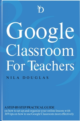 Google Classroom for Teachers: A Step-by-Step Practical Guide on how to set up and organize your online lessons with 369 tips on how to use Google Cl Cover Image
