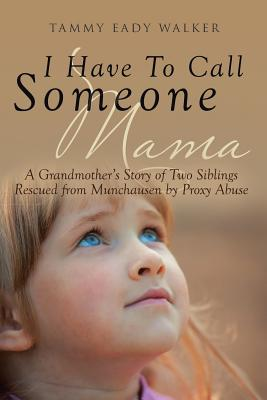 I Have To Call Someone Mama: A Grandmother's Story of Two Siblings Rescued from Munchausen by Proxy Abuse Cover Image