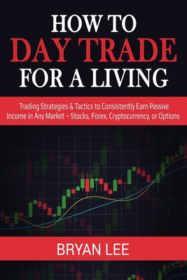 How to Day Trade for a Living: Trading Strategies & Tactics to Consistently Earn Passive Income in Any Market - Stocks, Forex, Cryptocurrency, or Opt Cover Image