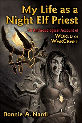 My Life as a Night Elf Priest: An Anthropological Account of World of Warcraft (Technologies of the Imagination: New Media in Everyday Life) Cover Image