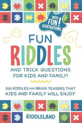 Fun Riddles & Trick Questions For Kids and Family: 300 Riddles and Brain Teasers That Kids and Family Will Enjoy - Ages 7-9 8-12 Cover Image