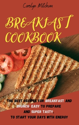 Breakfast Cookbook: The Best Recipes For Breakfast And Brunch, Easy To Prepare And Super Tasty, To Start Your Days With Energy Cover Image