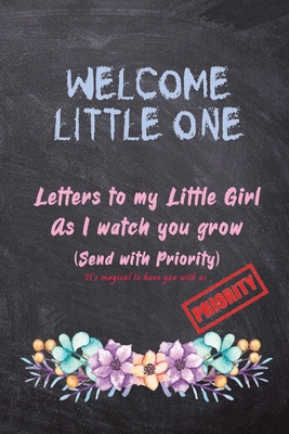 Welcome little one, Letters to my little Girl as I Watch you grow (Send with Priority): Keepsake Baby Shower Gift book for a new baby - Capture every Cover Image