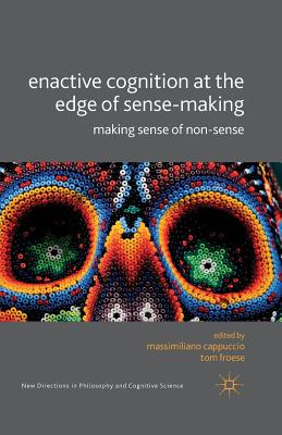 Enactive Cognition at the Edge of Sense-Making: Making Sense of Non-Sense (New Directions in Philosophy and Cognitive Science) Cover Image