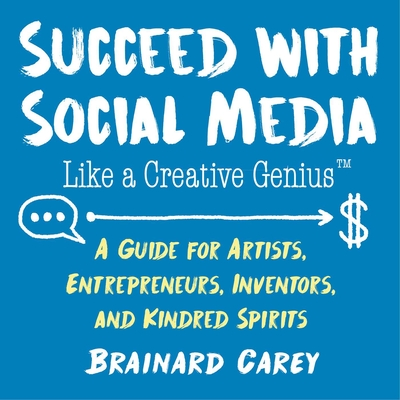Succeed with Social Media Like a Creative Genius: A Guide for Artists, Entrepreneurs, Inventors, and Kindred Spirits Cover Image