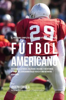 El Programa Completo de Entrenamiento de Fuerza para Futbol Americano: Incremente la fuerza, velocidad, agilidad, y resistencia a traves del entrenami Cover Image