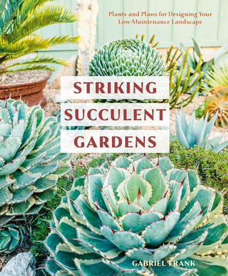 Striking Succulent Gardens: Plants and Plans for Designing Your Low-Maintenance Landscape [A Gardening Book] Cover Image