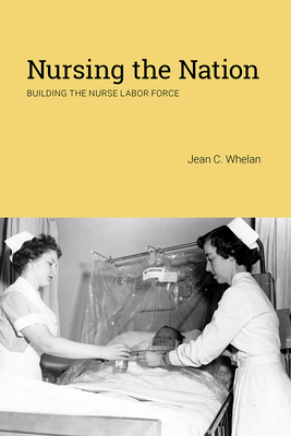 Nursing the Nation: Building the Nurse Labor Force (Critical Issues in Health and Medicine) Cover Image
