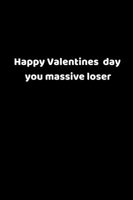 Happy Valentines Day You Massive Loser: Valentines Notebook, 110 Pages, 6' X 9' Cover Image