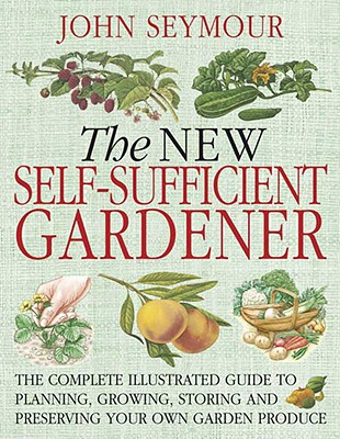 The New Self-Sufficient Gardnr: The Complete Illustrated Guide to Planning, Growing, Storing, and Preserving You Cover Image
