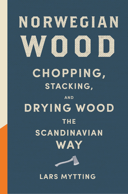Norwegian Wood: Chopping, Stacking, and Drying Wood the Scandinavian Way Cover Image