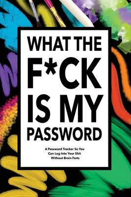 What The F*ck Is My Password: Password Organizer Notebook: Internet Password Logbook/ Password Tracker So You Can Log Into Your Shit Without Brain F Cover Image