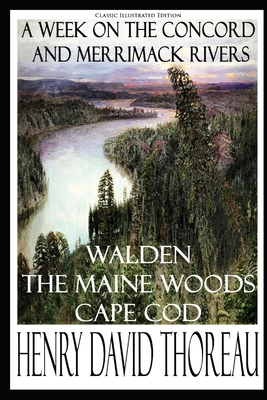 Henry David Thoreau: A Week on the Concord and Merrimack Rivers; Walden; The Maine Woods; Cape Cod (Classic Illustrated Edition) Cover Image