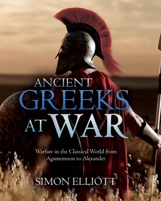 Ancient Greeks at War: Warfare in the Classical World from Agamemnon to Alexander Cover Image