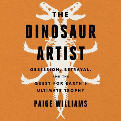 The Dinosaur Artist: Obsession, Betrayal, and the Quest for Earth's Ultimate Trophy Cover Image