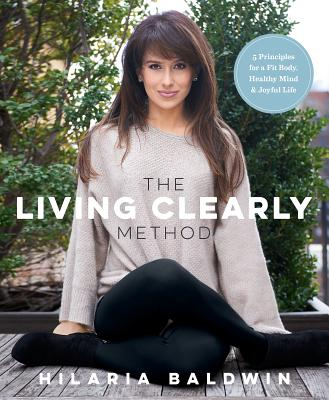 The Living Clearly Method: 5 Principles for a Fit Body, Healthy Mind & Joyful Life Cover Image