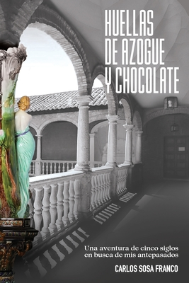 Huellas de Azogue y Chocolate: Una aventura de cinco siglos en busca de mis antepasados Cover Image